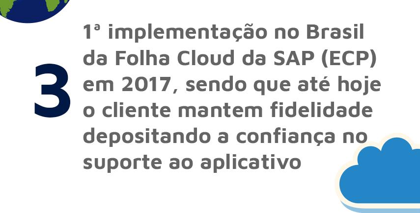 1ª implementação no Brasil da Folha Cloud da SAP (ECP) em 2017, sendo que até hoje o cliente mantém fidelidade depositando a confiança no suporte ao aplicativo